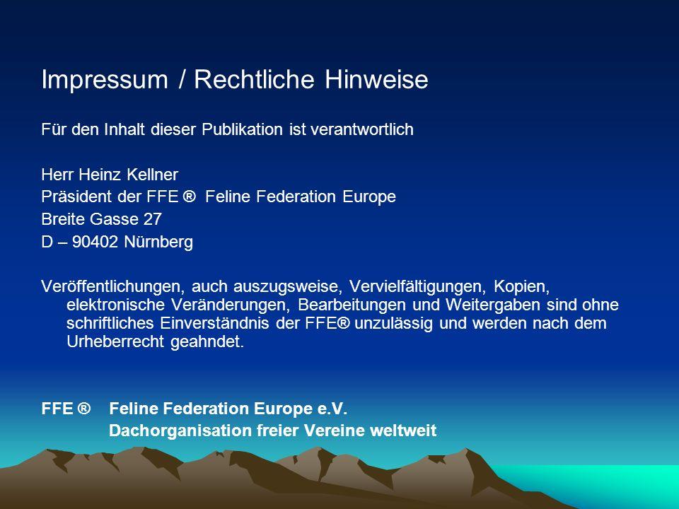 Impressum / Rechtliche Hinweise Für den Inhalt dieser Publikation ist verantwortlich Herr Heinz Kellner Präsident der FFE ® Feline Federation Europe B