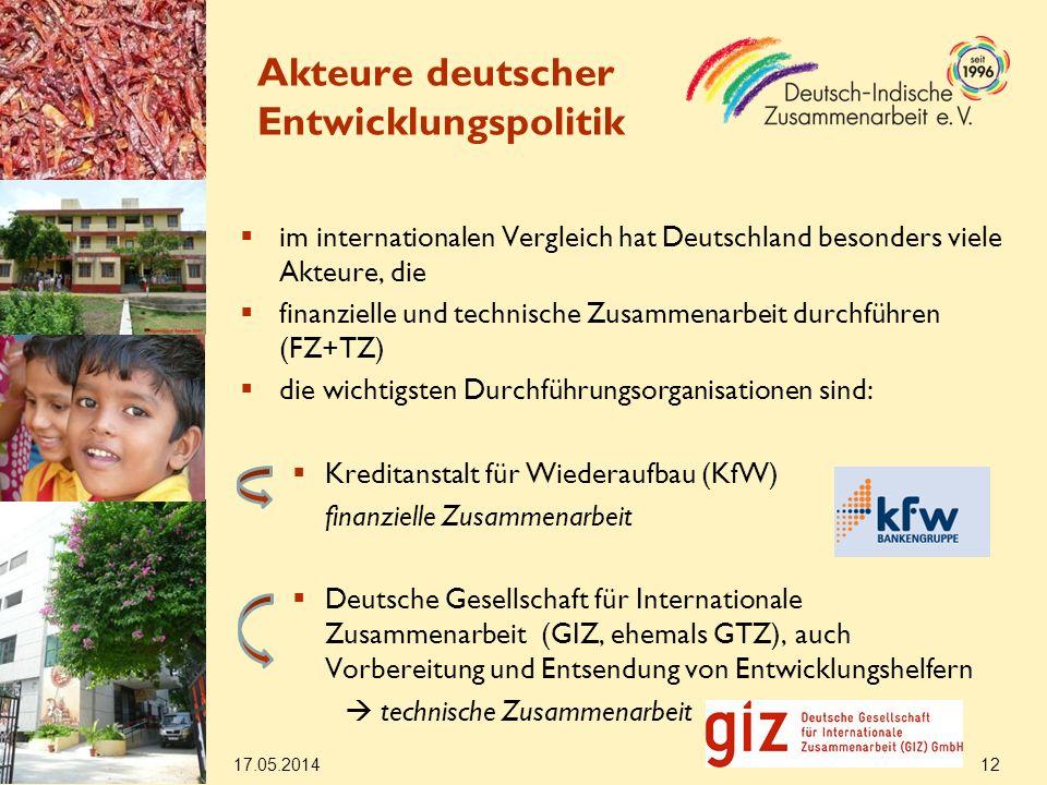 im internationalen Vergleich hat Deutschland besonders viele Akteure, die finanzielle und technische Zusammenarbeit durchführen (FZ+TZ) die wichtigsten Durchführungsorganisationen sind: Kreditanstalt für Wiederaufbau (KfW) finanzielle Zusammenarbeit Deutsche Gesellschaft für Internationale Zusammenarbeit (GIZ, ehemals GTZ), auch Vorbereitung und Entsendung von Entwicklungshelfern technische Zusammenarbeit 17.05.2014 12 Akteure deutscher Entwicklungspolitik