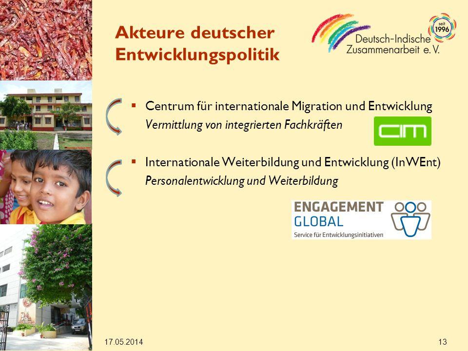 Centrum für internationale Migration und Entwicklung Vermittlung von integrierten Fachkräften Internationale Weiterbildung und Entwicklung (InWEnt) Personalentwicklung und Weiterbildung 17.05.2014 13 Akteure deutscher Entwicklungspolitik