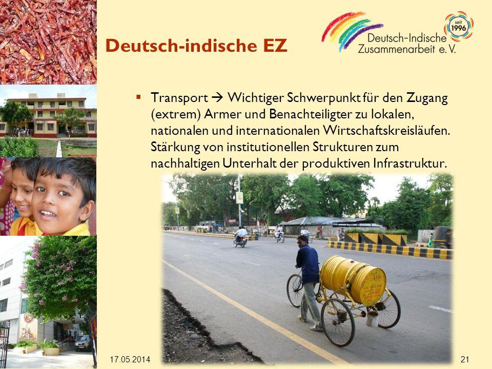 17.05.2014 21 Deutsch-indische EZ Transport Wichtiger Schwerpunkt für den Zugang (extrem) Armer und Benachteiligter zu lokalen, nationalen und internationalen Wirtschaftskreisläufen.
