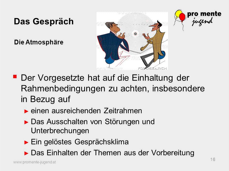www.promente-jugend.at 16 Das Gespräch Der Vorgesetzte hat auf die Einhaltung der Rahmenbedingungen zu achten, insbesondere in Bezug auf einen ausreic