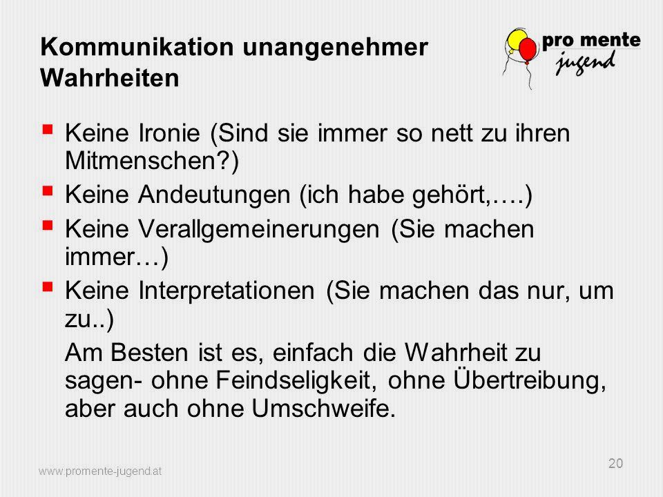 www.promente-jugend.at 20 Kommunikation unangenehmer Wahrheiten Keine Ironie (Sind sie immer so nett zu ihren Mitmenschen?) Keine Andeutungen (ich hab