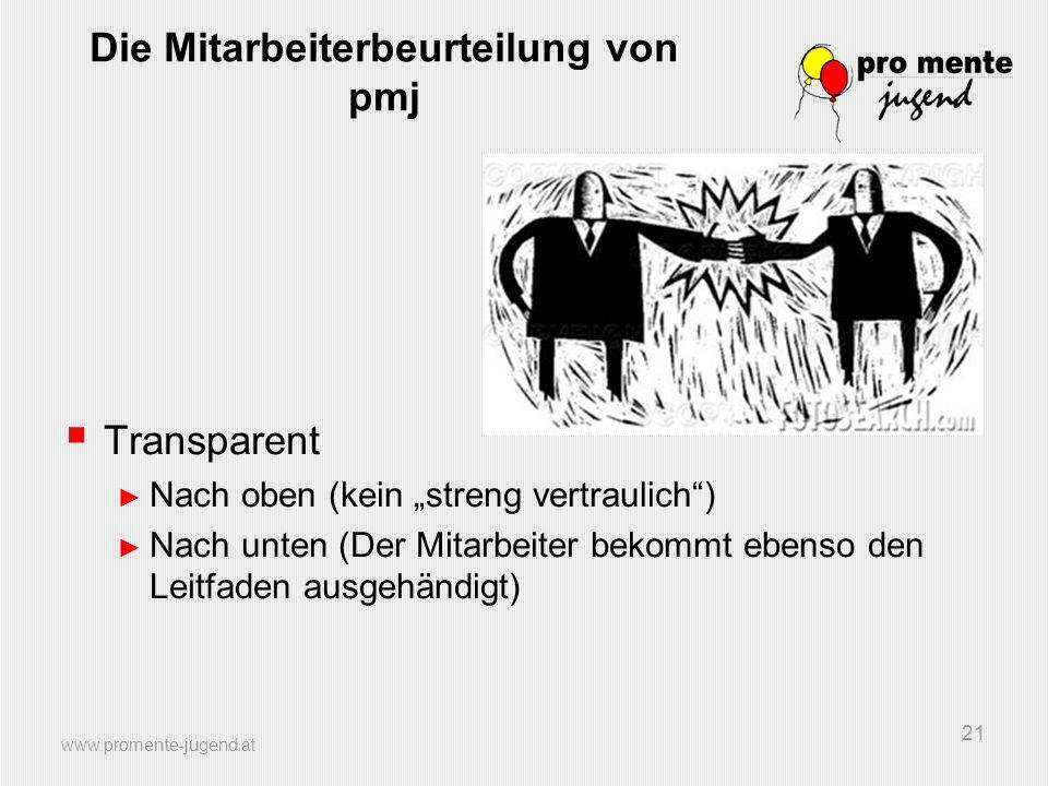 www.promente-jugend.at 21 Die Mitarbeiterbeurteilung von pmj Transparent Nach oben (kein streng vertraulich) Nach unten (Der Mitarbeiter bekommt ebens