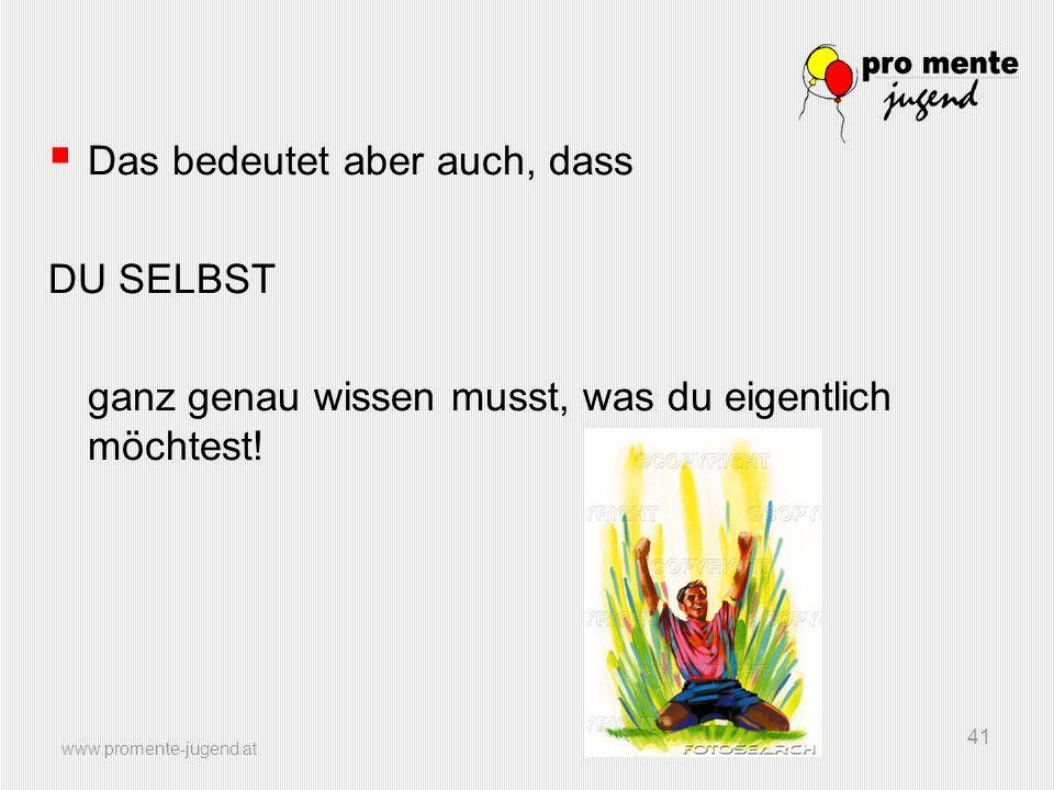 www.promente-jugend.at 41 Das bedeutet aber auch, dass DU SELBST ganz genau wissen musst, was du eigentlich möchtest!