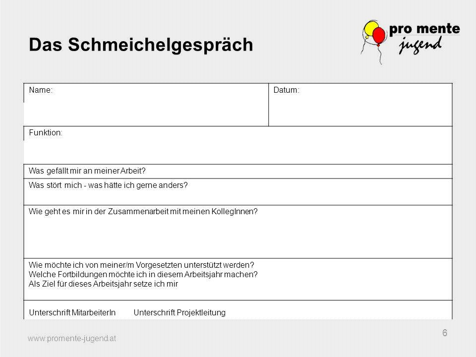 www.promente-jugend.at 6 Das Schmeichelgespräch Name:Datum: Funktion: Was gefällt mir an meiner Arbeit? Was stört mich - was hätte ich gerne anders? W