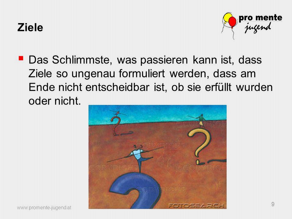 www.promente-jugend.at 9 Ziele Das Schlimmste, was passieren kann ist, dass Ziele so ungenau formuliert werden, dass am Ende nicht entscheidbar ist, o