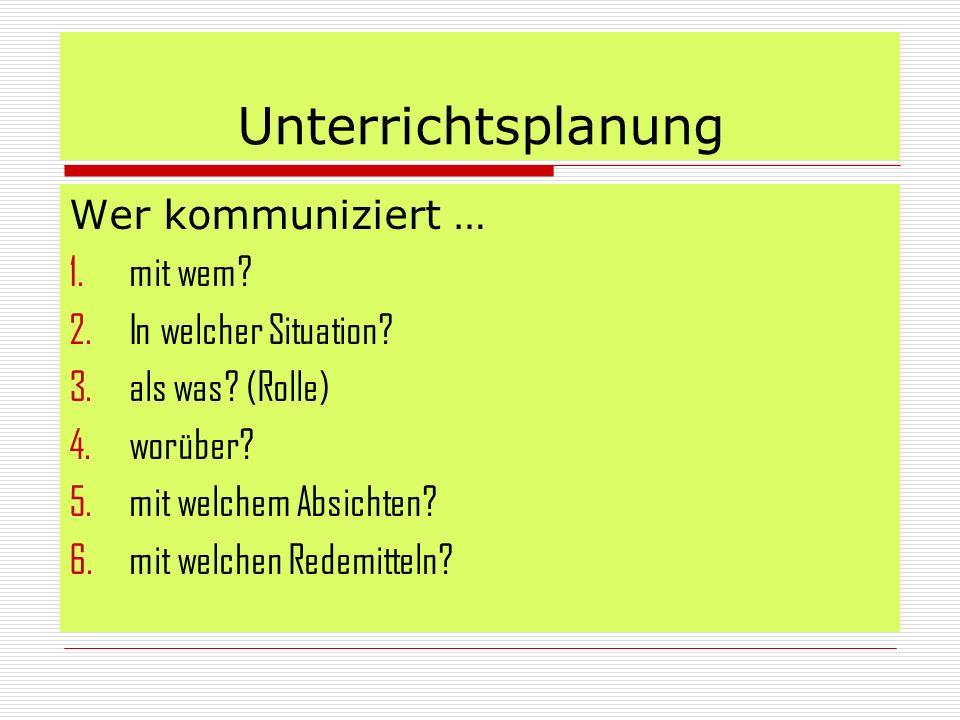 Unterrichtsplanung Wer kommuniziert … 1.mit wem? 2.In welcher Situation? 3.als was? (Rolle) 4.worüber? 5.mit welchem Absichten? 6.mit welchen Redemitt