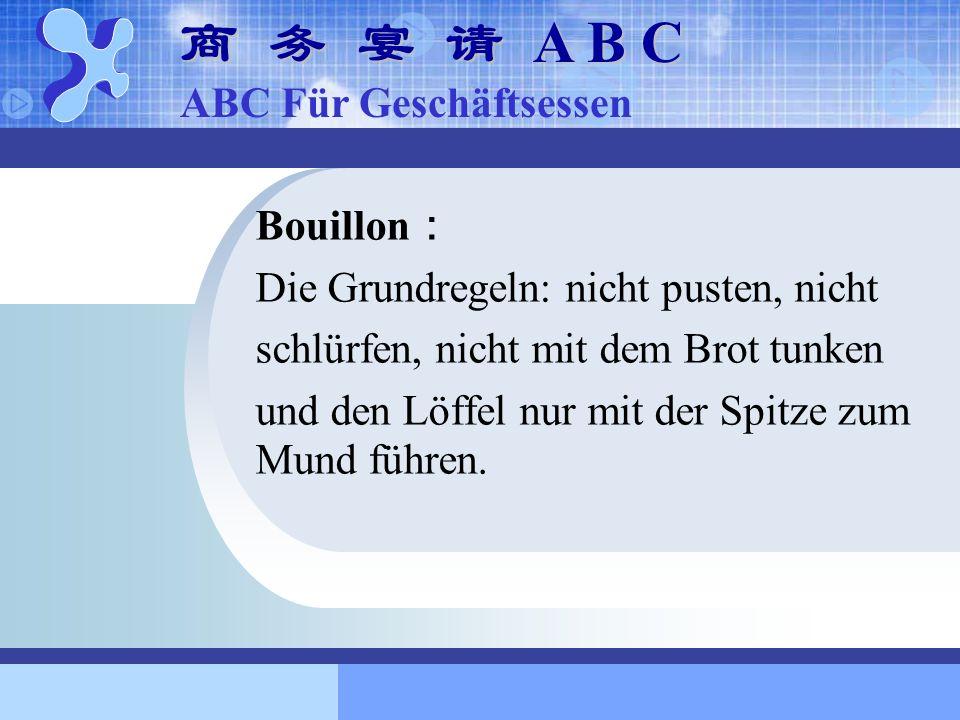 Bouillon Die Grundregeln: nicht pusten, nicht schlürfen, nicht mit dem Brot tunken und den Löffel nur mit der Spitze zum Mund führen. A B C A B C ABC