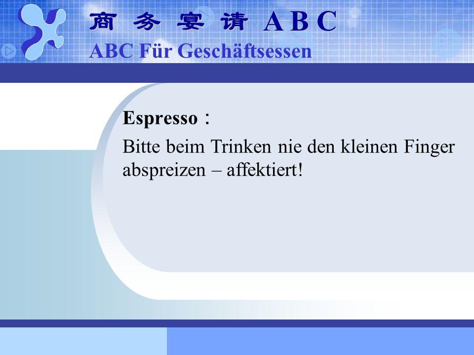 Espresso Bitte beim Trinken nie den kleinen Finger abspreizen – affektiert! A B C A B C ABC Für Geschäftsessen