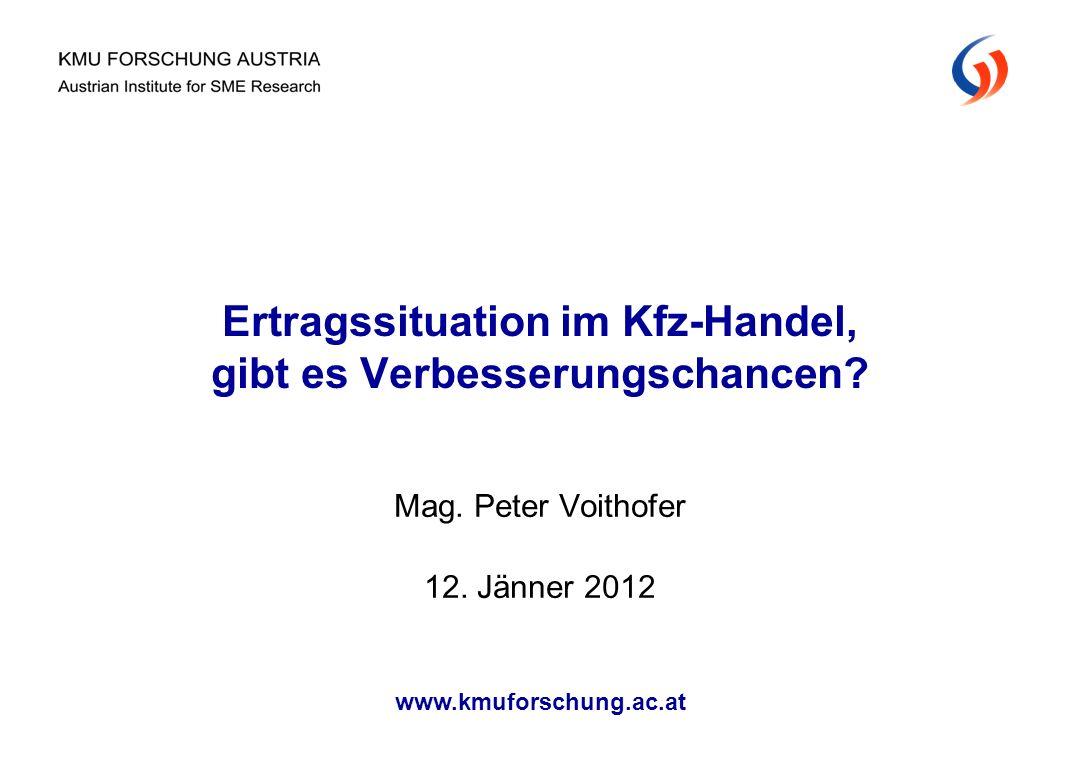 Mag. Peter Voithofer 12. Jänner 2012 Ertragssituation im Kfz-Handel, gibt es Verbesserungschancen? www.kmuforschung.ac.at