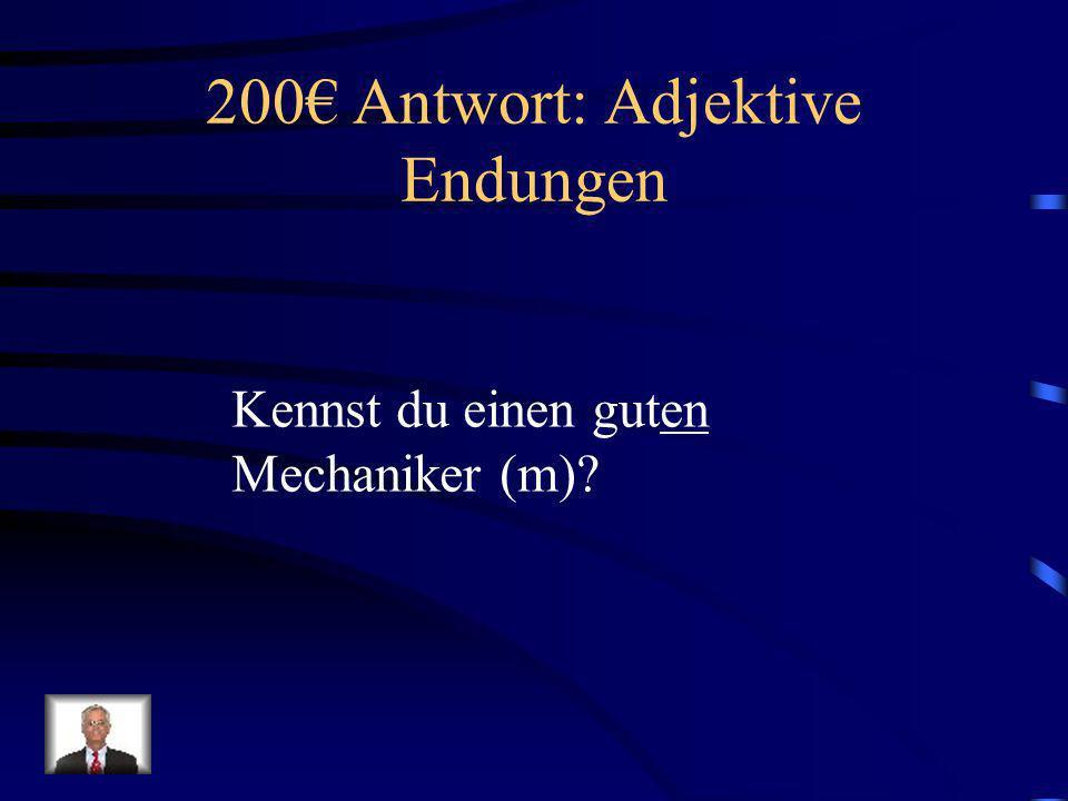 200 Frage: Adjektive Endungen Kennst du einen gut_____ Mechaniker (m)?