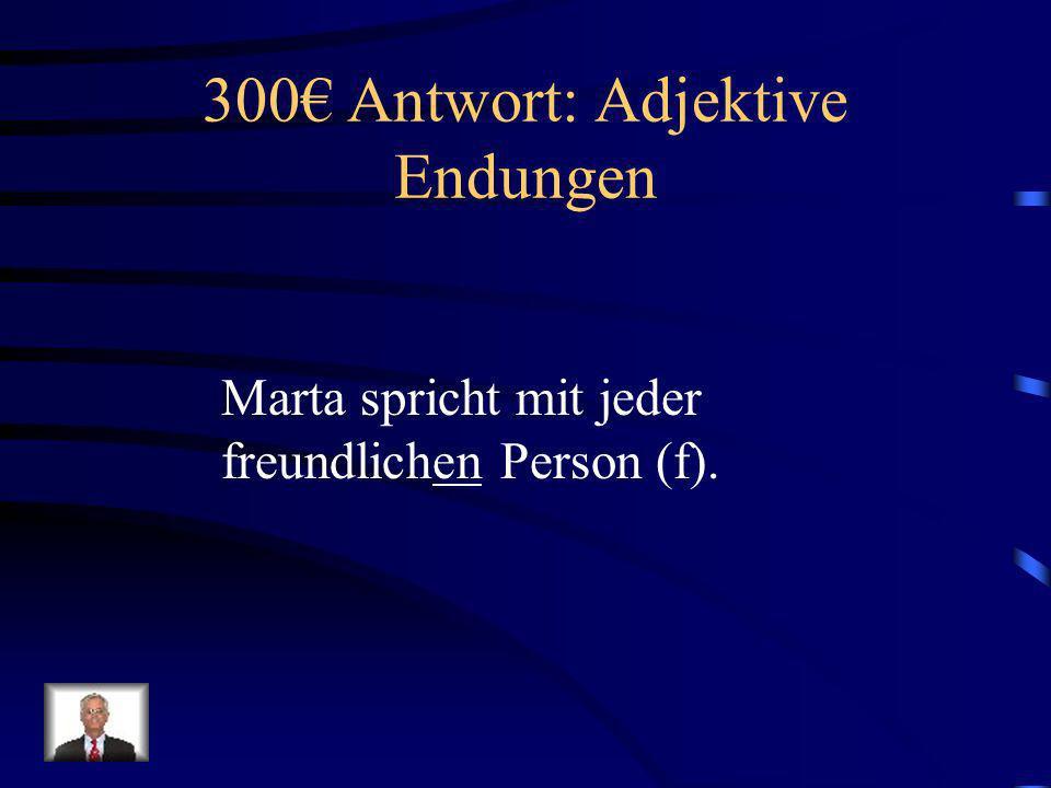 300 Frage: Adjektive Endungen Marta spricht mit jeder freundlich____ Person (f).