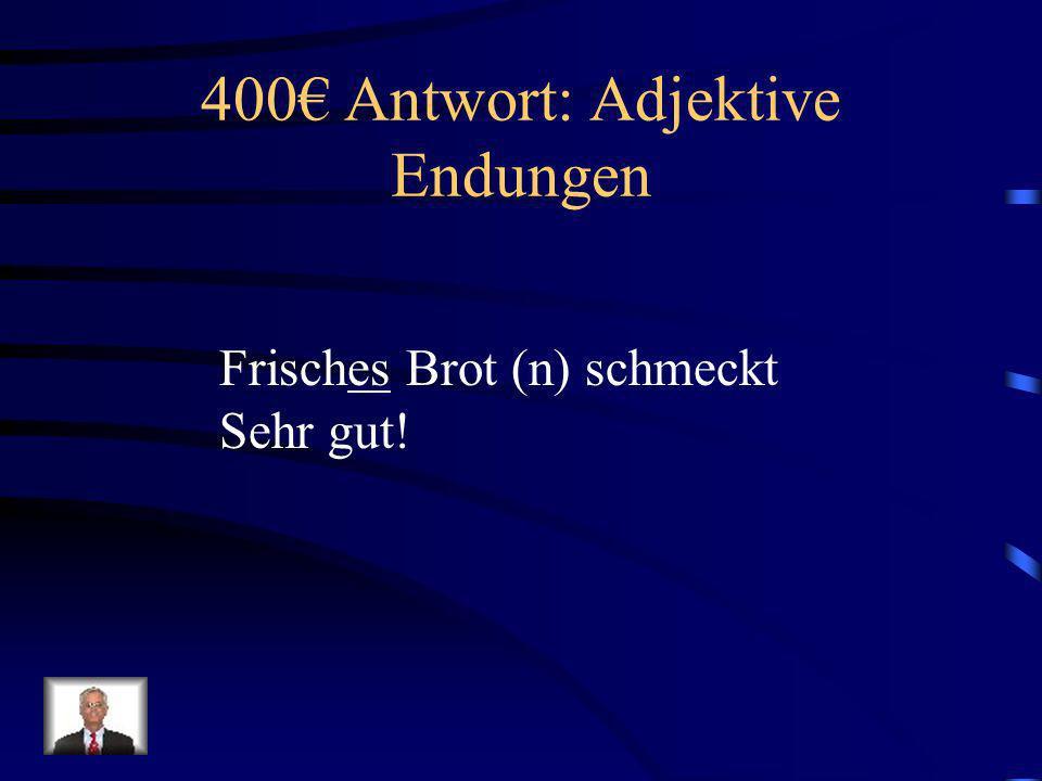 400 Frage: Adjektive Endungen Frisch____ Brot (n) schmeckt Sehr gut!