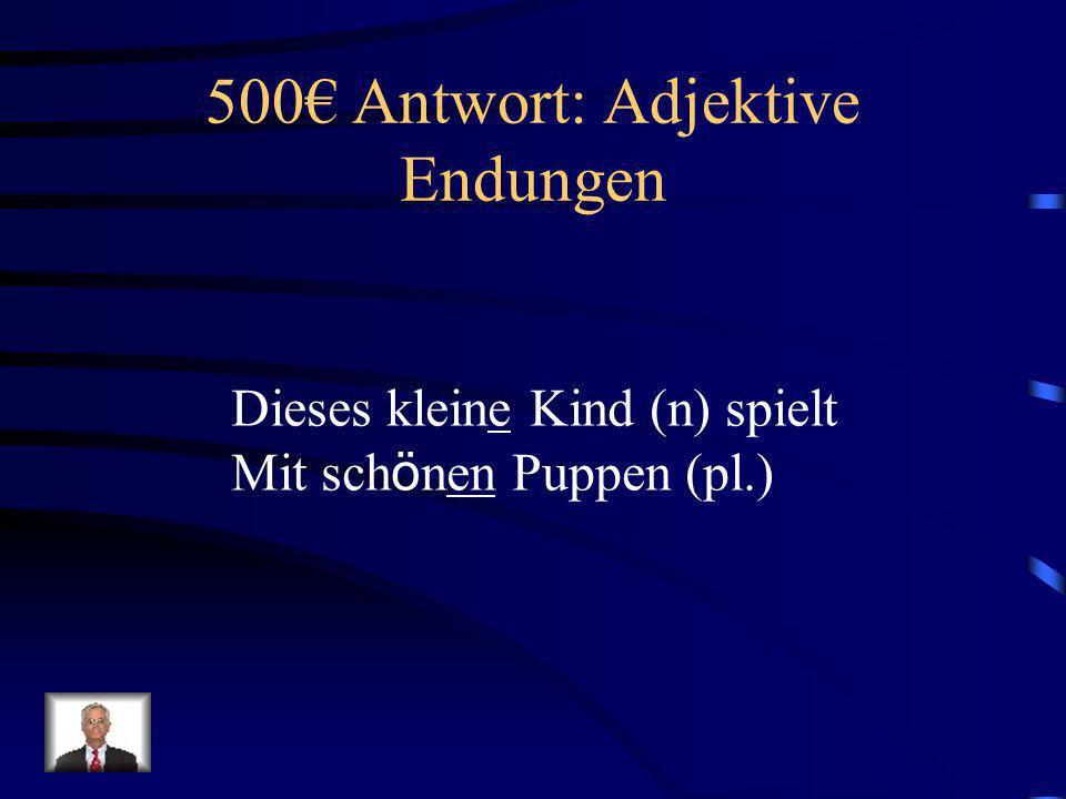 500 Frage: Adjektive Endungen Dieses klein____ Kind (n) spielt Mit sch ö n_____ Puppen (pl.)