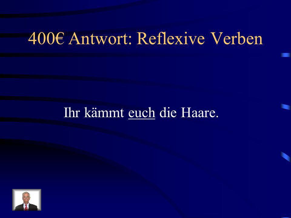 400 Frage: Reflexive Verben Ihr kämmt ______ die Haare.