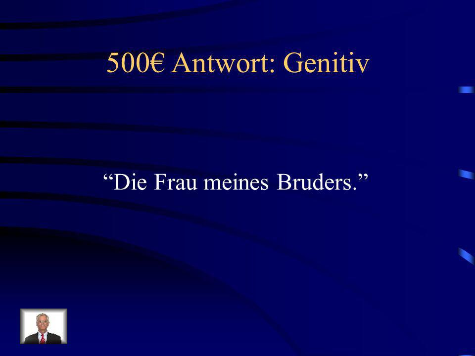 500 Frage: Genitiv Wie sagt man, My brothers wife.