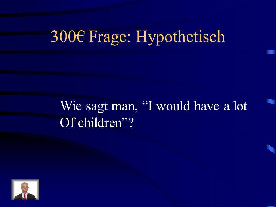 200 Antwort: Hypothetisch Wenn ich viel Geld hätte…