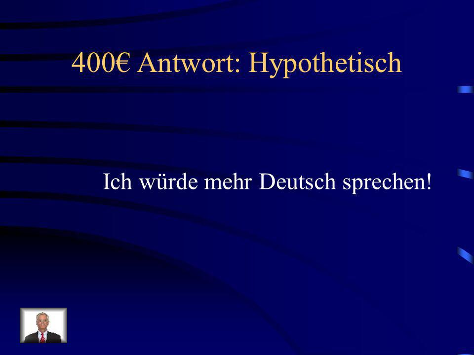 400 Frage: Hypothetisch Wie sagt man, I would speak more German!?