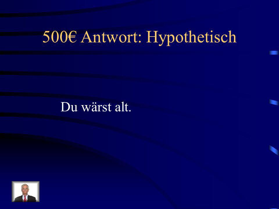 500 Frage: Hypothetisch Wie sagt man, You would be old. auf Deutsch?