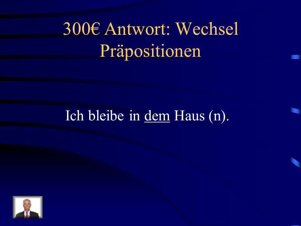 300 Frage: Wechsel Präpositionen Ich bleibe in _____ Haus (n).