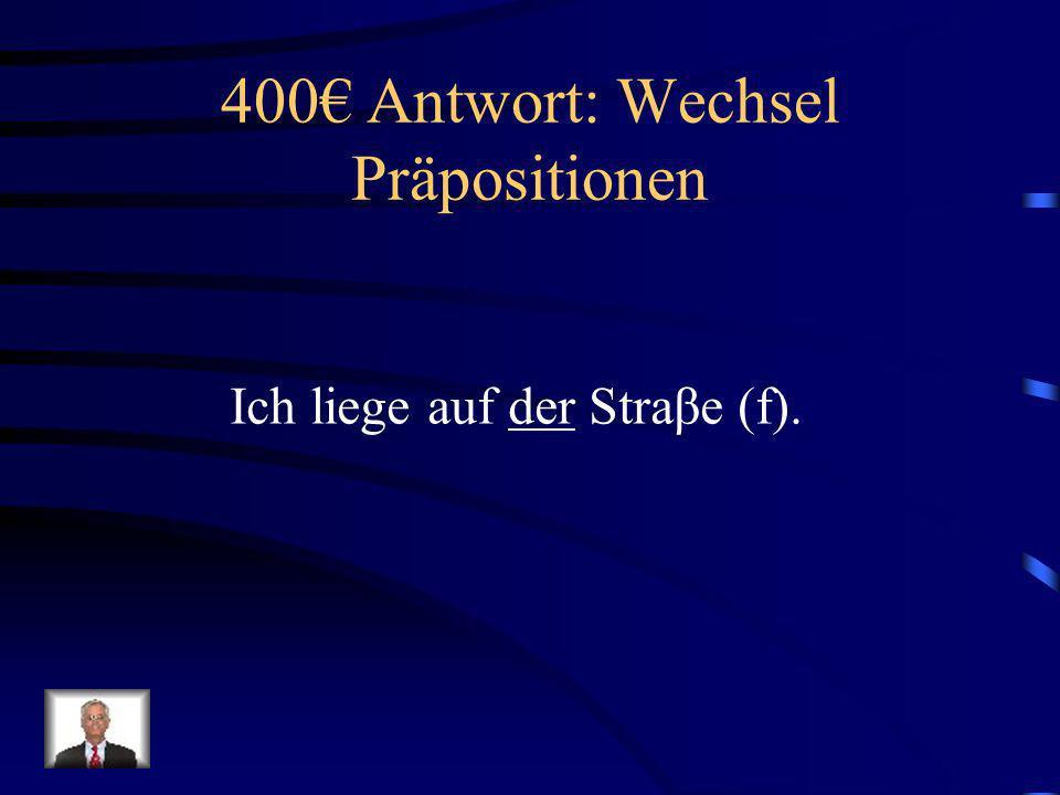 400 Frage: Wechsel Präpositionen Ich liege auf ______ Straβe (f).