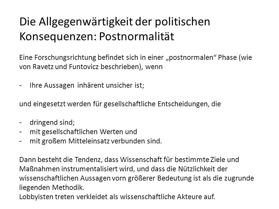 Die Allgegenwärtigkeit der politischen Konsequenzen: Postnormalität Eine Forschungsrichtung befindet sich in einer postnormalen Phase (wie von Ravetz und Funtovicz beschrieben), wenn -Ihre Aussagen inhärent unsicher ist; und eingesetzt werden für gesellschaftliche Entscheidungen, die -dringend sind; -mit gesellschaftlichen Werten und -mit großem Mitteleinsatz verbunden sind.