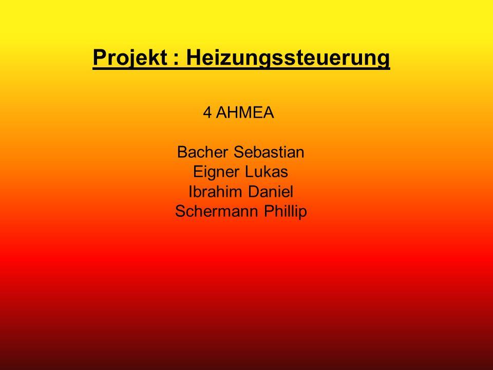 Projekt : Heizungssteuerung 4 AHMEA Bacher Sebastian Eigner Lukas Ibrahim Daniel Schermann Phillip