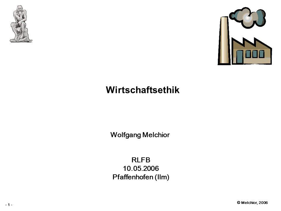 © Melchior, 2006 - 1 - Wirtschaftsethik Wolfgang Melchior RLFB 10.05.2006 Pfaffenhofen (Ilm)
