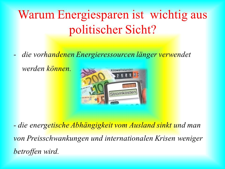 Warum Energiesparen ist wichtig aus politischer Sicht? -die vorhandenen Energieressourcen länger verwendet werden können. - die energetische Abhängigk