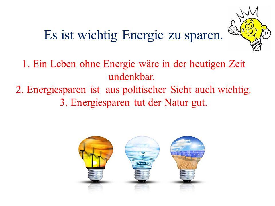 Es ist wichtig Energie zu sparen. 1. Ein Leben ohne Energie wäre in der heutigen Zeit undenkbar. 2. Energiesparen ist aus politischer Sicht auch wicht