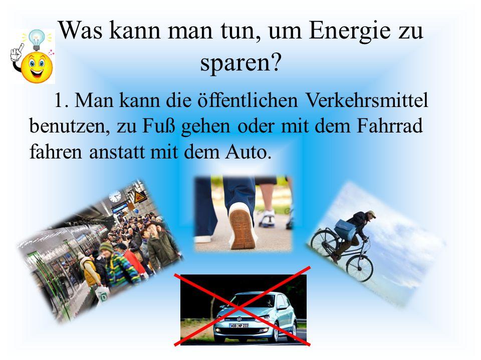 Was kann man tun, um Energie zu sparen? 1. Man kann die öffentlichen Verkehrsmittel benutzen, zu Fuß gehen oder mit dem Fahrrad fahren anstatt mit dem