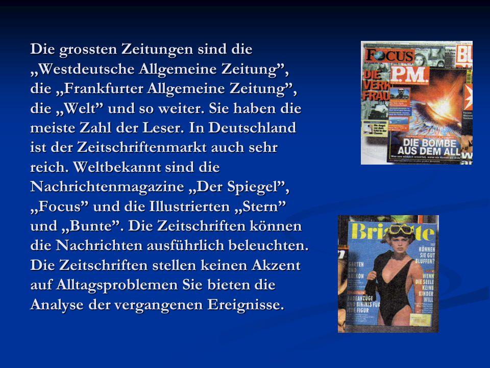 Die grossten Zeitungen sind die,,Westdeutsche Allgemeine Zeitung, die,,Frankfurter Allgemeine Zeitung, die,,Welt und so weiter. Sie haben die meiste Z