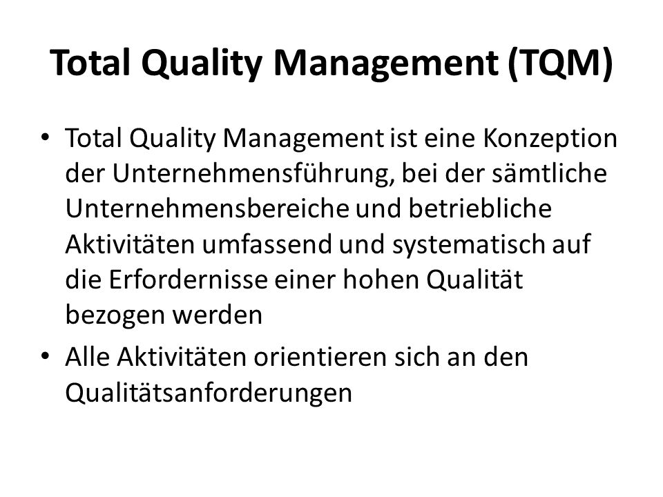 Total Quality Management (TQM) Total Quality Management ist eine Konzeption der Unternehmensführung, bei der sämtliche Unternehmensbereiche und betrie