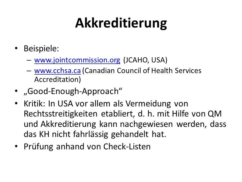 Akkreditierung Beispiele: – www.jointcommission.org (JCAHO, USA) www.jointcommission.org – www.cchsa.ca (Canadian Council of Health Services Accreditation) www.cchsa.ca Good-Enough-Approach Kritik: In USA vor allem als Vermeidung von Rechtsstreitigkeiten etabliert, d.