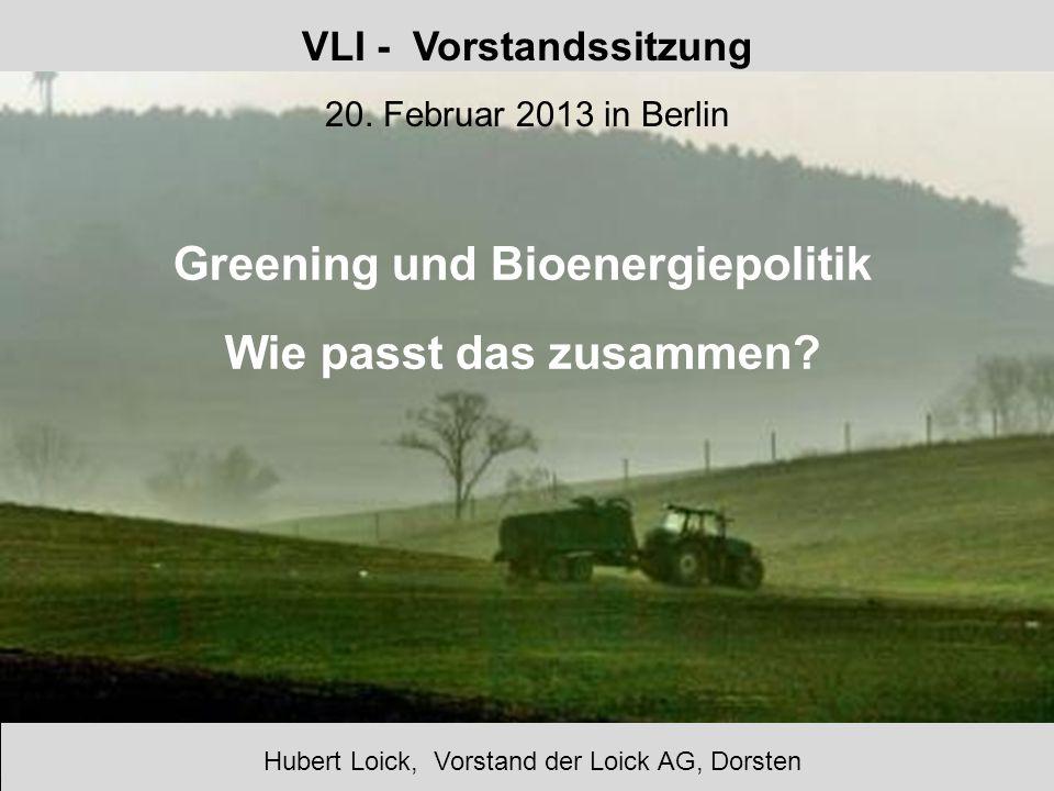 VLI - Vorstandssitzung 20. Februar 2013 in Berlin Greening und Bioenergiepolitik Wie passt das zusammen? Hubert Loick, Vorstand der Loick AG, Dorsten