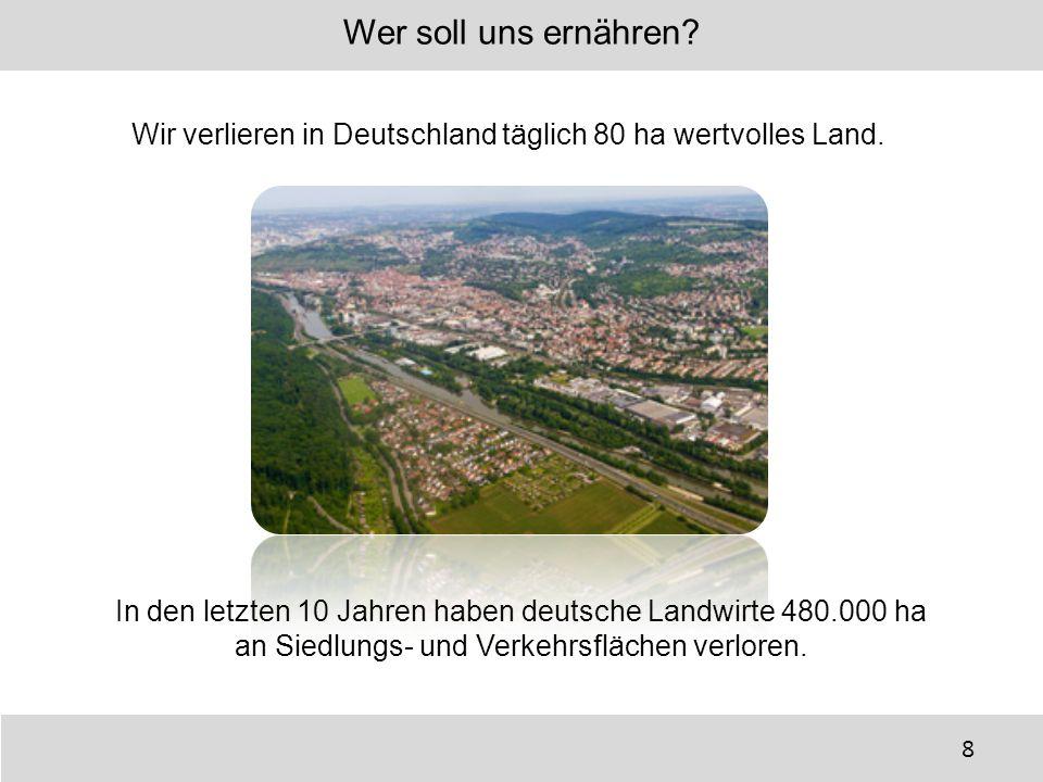 Wir verlieren in Deutschland täglich 80 ha wertvolles Land. Wer soll uns ernähren? In den letzten 10 Jahren haben deutsche Landwirte 480.000 ha an Sie