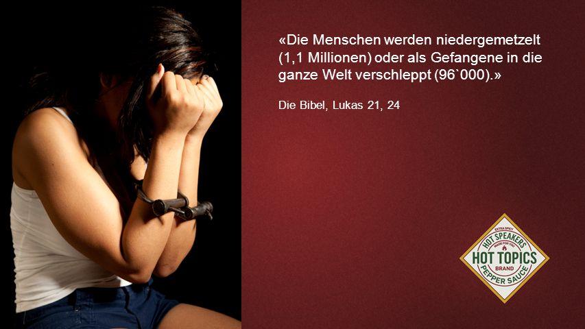 FOTOBACKGROUND «Die Menschen werden niedergemetzelt (1,1 Millionen) oder als Gefangene in die ganze Welt verschleppt (96`000).» Die Bibel, Lukas 21, 2
