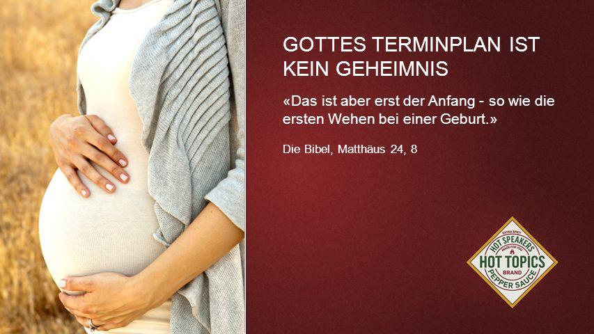 FOTOBACKGROUND GOTTES TERMINPLAN IST KEIN GEHEIMNIS «Das ist aber erst der Anfang - so wie die ersten Wehen bei einer Geburt.» Die Bibel, Matthäus 24,