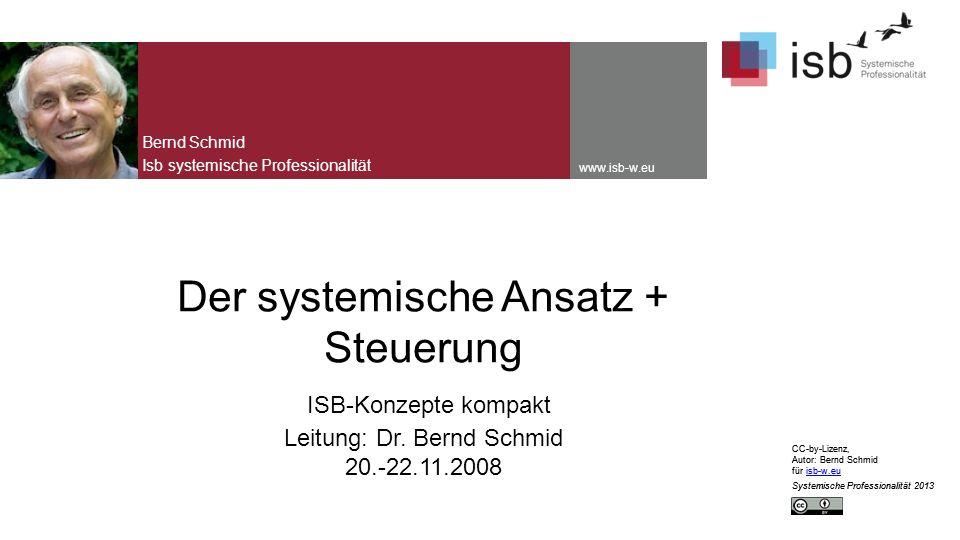 CC-by-Lizenz, Autor: Bernd Schmid für isb-w.euisb-w.eu Systemische Professionalität 2013 www.isb-w.eu Der systemische Ansatz + Steuerung ISB-Konzepte kompakt Leitung: Dr.