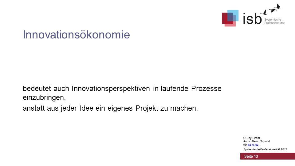 CC-by-Lizenz, Autor: Bernd Schmid für isb-w.euisb-w.eu Systemische Professionalität 2013 Seite 13 Innovationsökonomie bedeutet auch Innovationsperspektiven in laufende Prozesse einzubringen, anstatt aus jeder Idee ein eigenes Projekt zu machen.