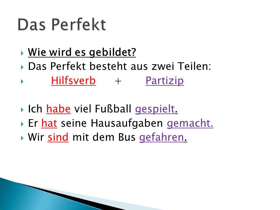Wie wird es gebildet? Das Perfekt besteht aus zwei Teilen: Hilfsverb + Partizip Ich habe viel Fußball gespielt. Er hat seine Hausaufgaben gemacht. Wir