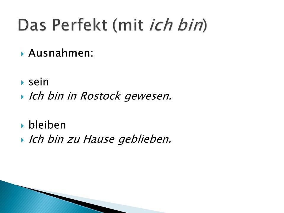 Ausnahmen: sein Ich bin in Rostock gewesen. bleiben Ich bin zu Hause geblieben.