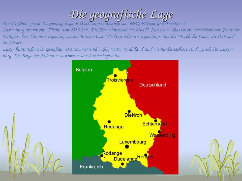 Die geografische Lage Das Großherzogtum Luxemburg liegt in Westeuropa zwischen der BRD, Belgien und Frankreich. Luxemburg nimmt eine Fläche von 2586 k