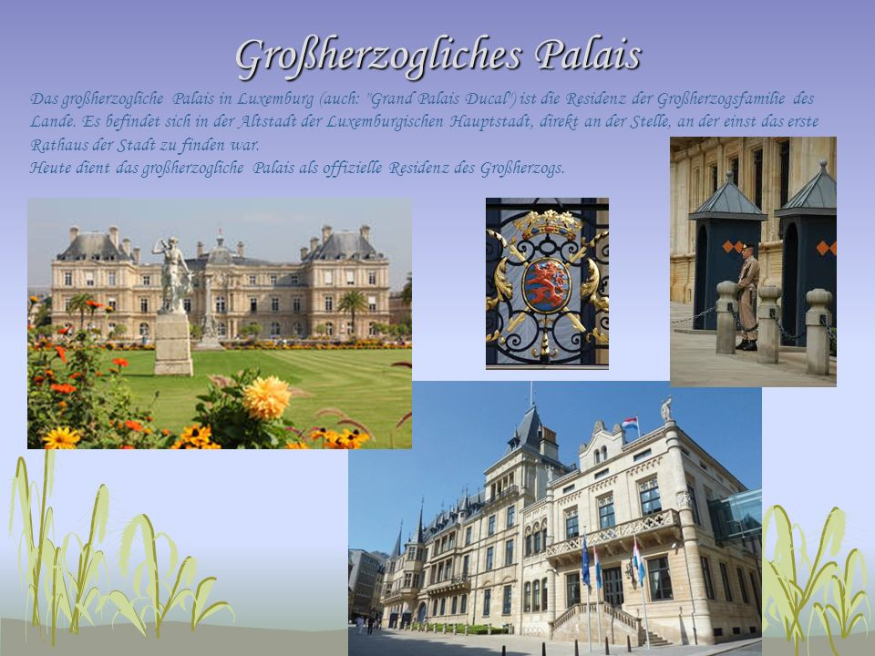 Großherzogliches Palais Das großherzogliche Palais in Luxemburg (auch: Grand Palais Ducal ) ist die Residenz der Großherzogsfamilie des Lande.