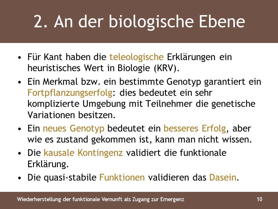 2. An der biologische Ebene Für Kant haben die teleologische Erklärungen ein heuristisches Wert in Biologie (KRV). Ein Merkmal bzw. ein bestimmte Geno