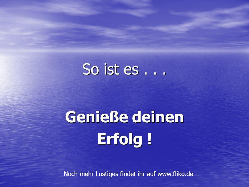 So ist es... Genieße deinen Erfolg ! Noch mehr Lustiges findet ihr auf www.fliko.de