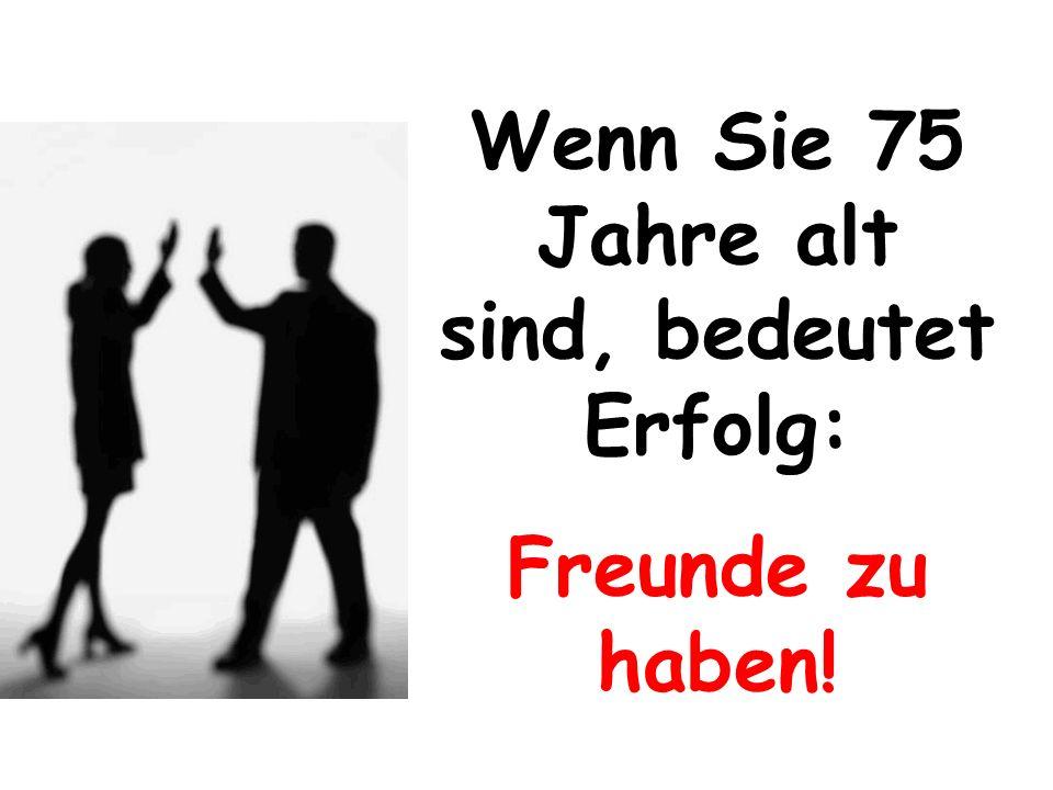 Wenn Sie 75 Jahre alt sind, bedeutet Erfolg: Freunde zu haben!