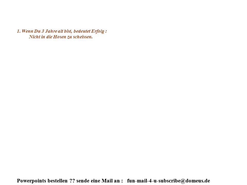 Powerpoints bestellen ?.sende eine Mail an : fun-mail-4-u-subscribe@domeus.de Na denn...