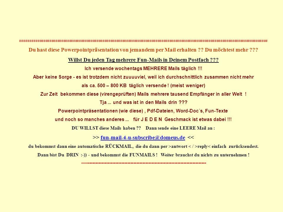 Powerpoints bestellen ? ->Mail an: fun-mail-4-u-subscribe@domeus.de Na denn... Viel Erfolg !