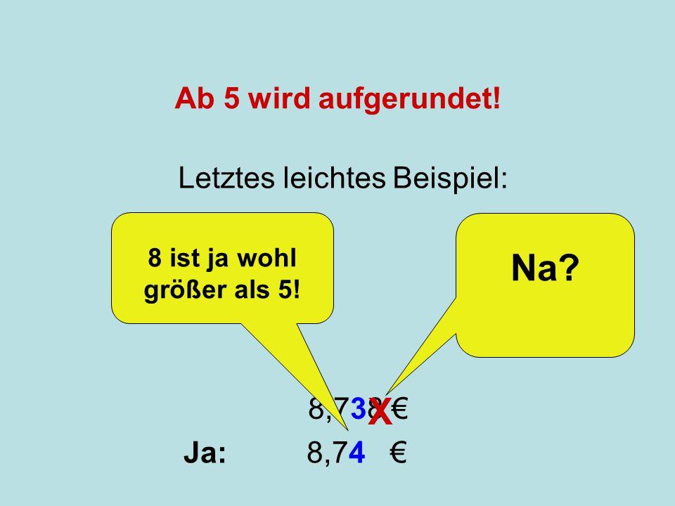 Runden Letztes leichtes Beispiel: 8,738 X Na? Ja: 8,74 8 ist ja wohl größer als 5! Ab 5 wird aufgerundet!